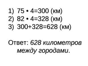75 • 4=300 (км) 82 • 4=328 (км) 300+328=628 (км) Ответ: 628 километров между