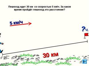 30 км Пешеход идет 30 км со скоростью 5 км\ч. За какое время пройдёт пешеход