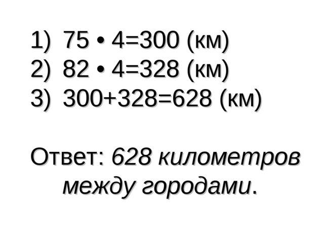 75 • 4=300 (км) 82 • 4=328 (км) 300+328=628 (км) Ответ: 628 километров между...