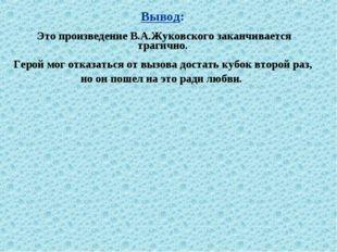 Вывод: Это произведение В.А.Жуковского заканчивается трагично. Герой мог отка