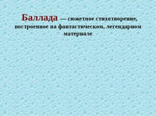 Баллада—сюжетное стихотворение, построенное на фантастическом, легендарно