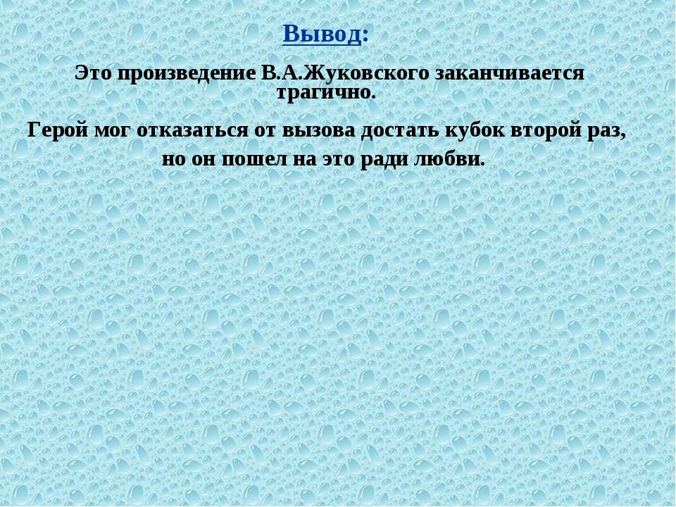 Вывод: Это произведение В.А.Жуковского заканчивается трагично. Герой мог отка...