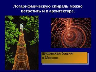 Логарифмическую спираль можно встретить и в архитектуре. Шуховская башня в Мо