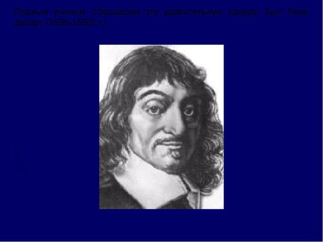 Первым ученым, открывшим эту удивительную кривую, был Рене Декарт (1596-1650г...