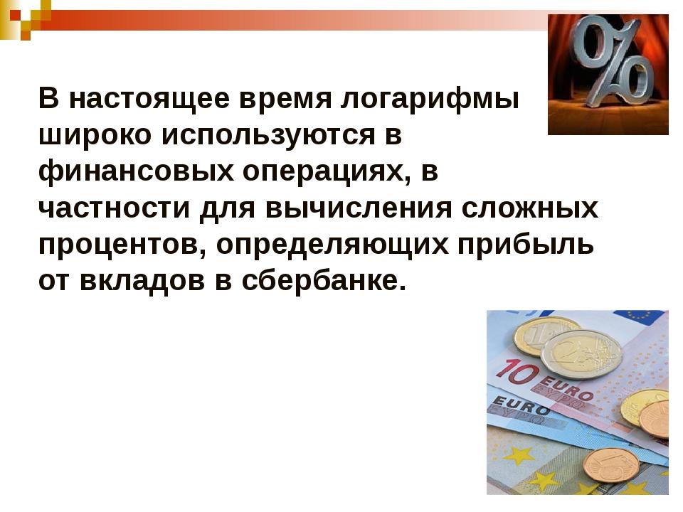 В настоящее время логарифмы широко используются в финансовых операциях, в час...