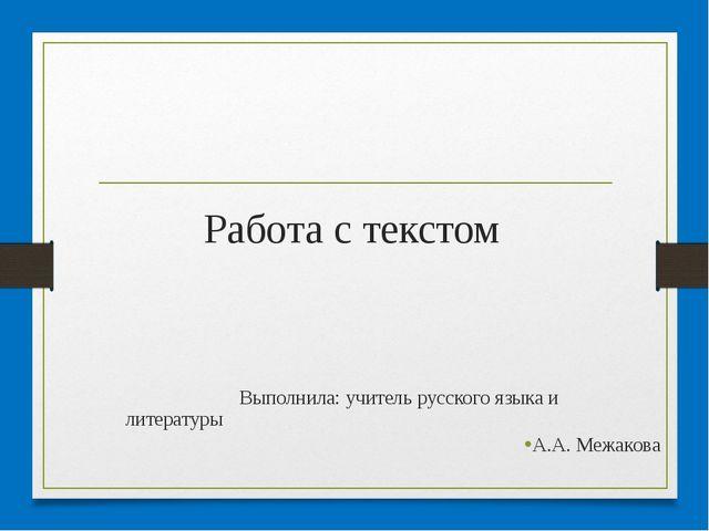 Работа с текстом Выполнила: учитель русского языка и литературы А.А. Межакова