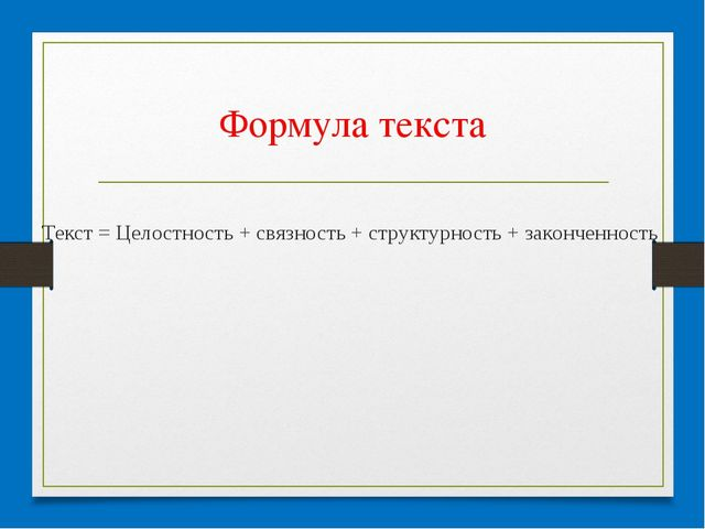 Формула текста Текст = Целостность + связность + структурность + законченность