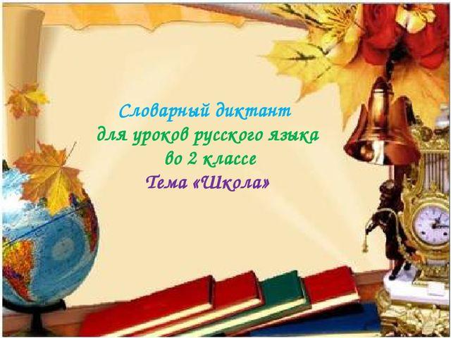 Словарный диктант для уроков русского языка во 2 классе Тема «Школа»