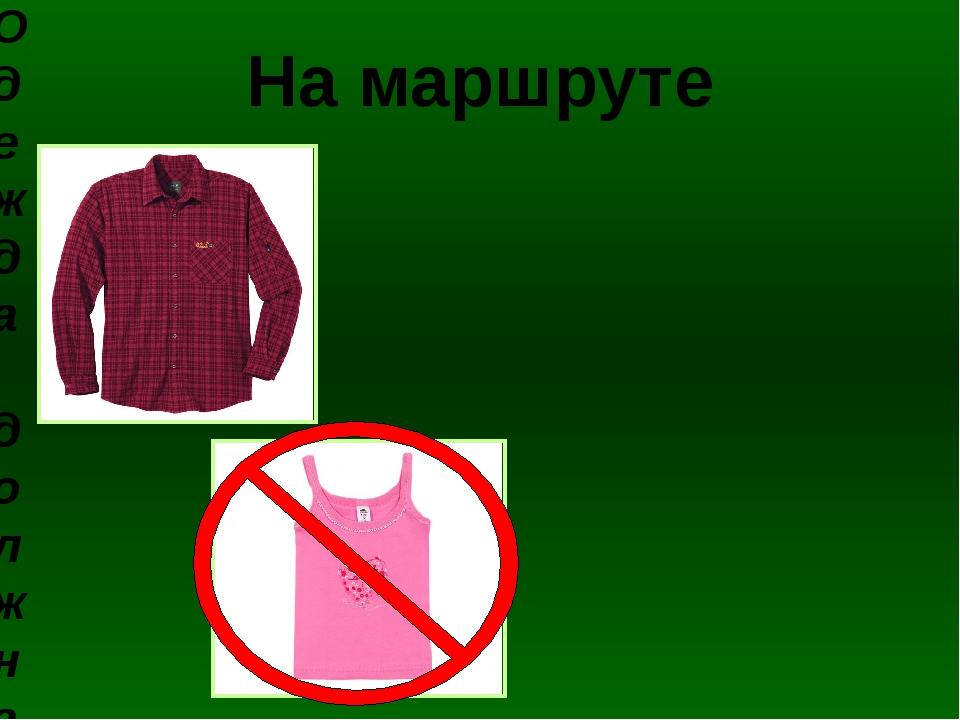 На маршруте Одежда должна быть по сезону и погоде – просторная, свободная, не...