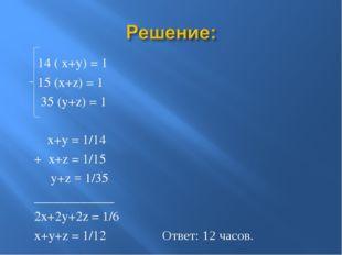 14 ( x+y) = 1 15 (x+z) = 1 35 (y+z) = 1 x+y = 1/14 + x+z = 1/15 y+z = 1/35 _