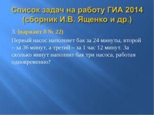 3. (вариант 8 № 22) Первый насос наполняет бак за 24 минуты, второй – за 36 м