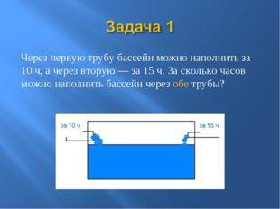Через первую трубу бассейн можно наполнить за 10 ч, а через вторую — за 15 ч.