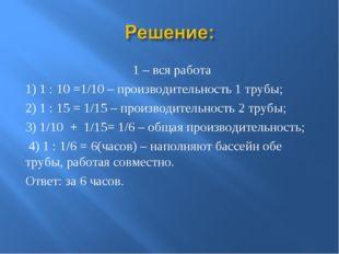 1 – вся работа 1) 1 : 10 =1/10 – производительность 1 трубы; 2) 1 : 15 = 1/1