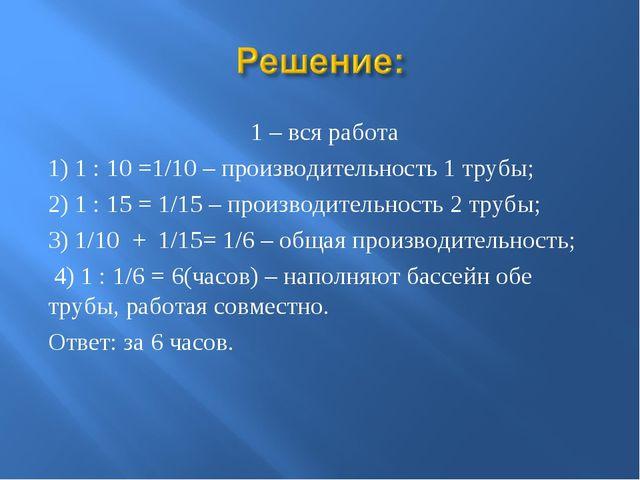 1 – вся работа 1) 1 : 10 =1/10 – производительность 1 трубы; 2) 1 : 15 = 1/1...