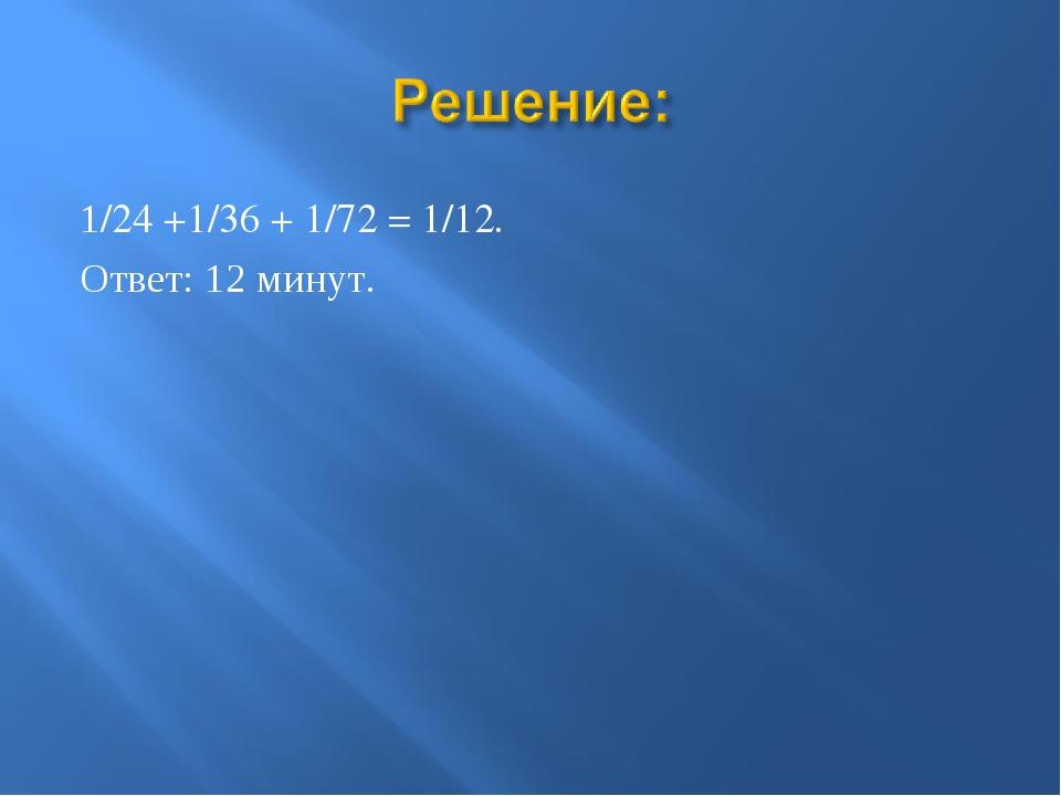 1/24 +1/36 + 1/72 = 1/12. Ответ: 12 минут.