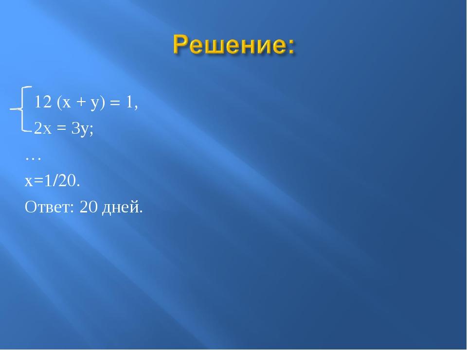 12 (x + y) = 1, 2х = 3y; … x=1/20. Ответ: 20 дней.