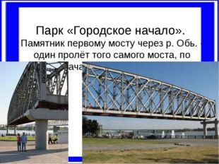 Парк «Городское начало». Памятник первому мосту через р. Обь. - один пролёт