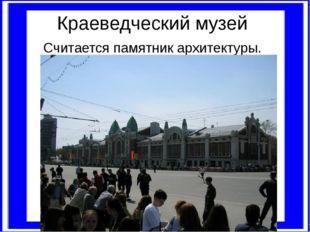 Краеведческий музей Считается памятник архитектуры.