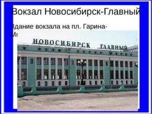 Вокзал Новосибирск-Главный Здание вокзала на пл. Гарина-Михайловского.