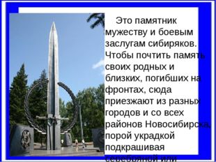 Это памятник мужеству и боевым заслугам сибиряков. Чтобы почтить память свои
