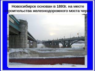 Новосибирск основан в1893г.наместе строительства железнодорожного моста че