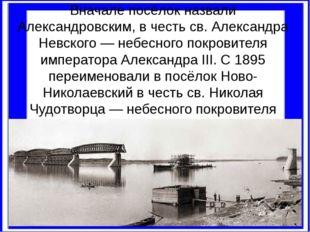 Вначале посёлок назвали Александровским, в честь св. Александра Невского — не