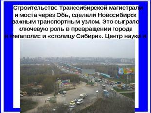 Строительство Транссибирской магистрали имоста через Обь, сделали Новосибир