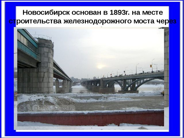 Новосибирск основан в1893г.наместе строительства железнодорожного моста че...