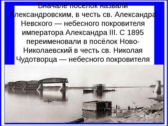 Вначале посёлок назвали Александровским, в честь св. Александра Невского — не...