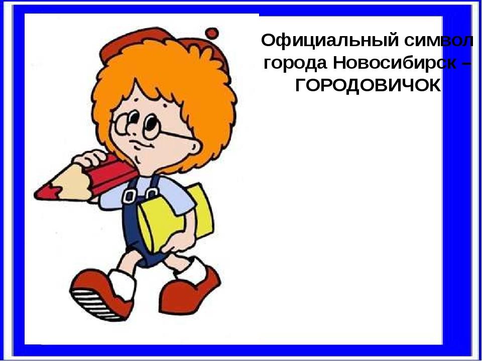 Официальный символ города Новосибирск – ГОРОДОВИЧОК