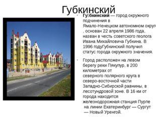 Губкинский Гу́бкинский— город окружного подчинения вЯмало-Ненецком автоном