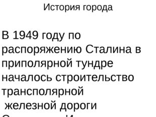 История города В1949 годупо распоряжениюСталинав приполярной тундре начал