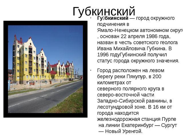 Губкинский Гу́бкинский— город окружного подчинения вЯмало-Ненецком автоном...