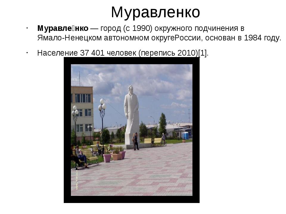 Муравленко Муравле́нко— город (с1990) окружного подчинения вЯмало-Ненецко...