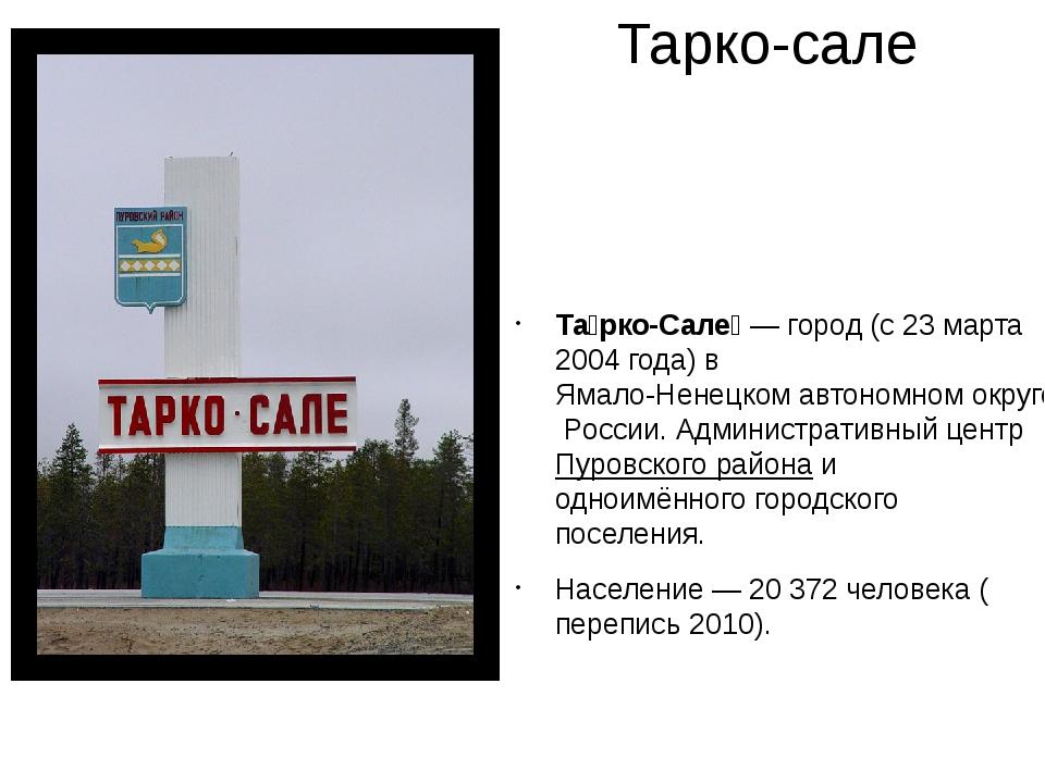 Тарко-сале Та́рко-Сале́— город (с23 марта2004 года) вЯмало-Ненецком автон...