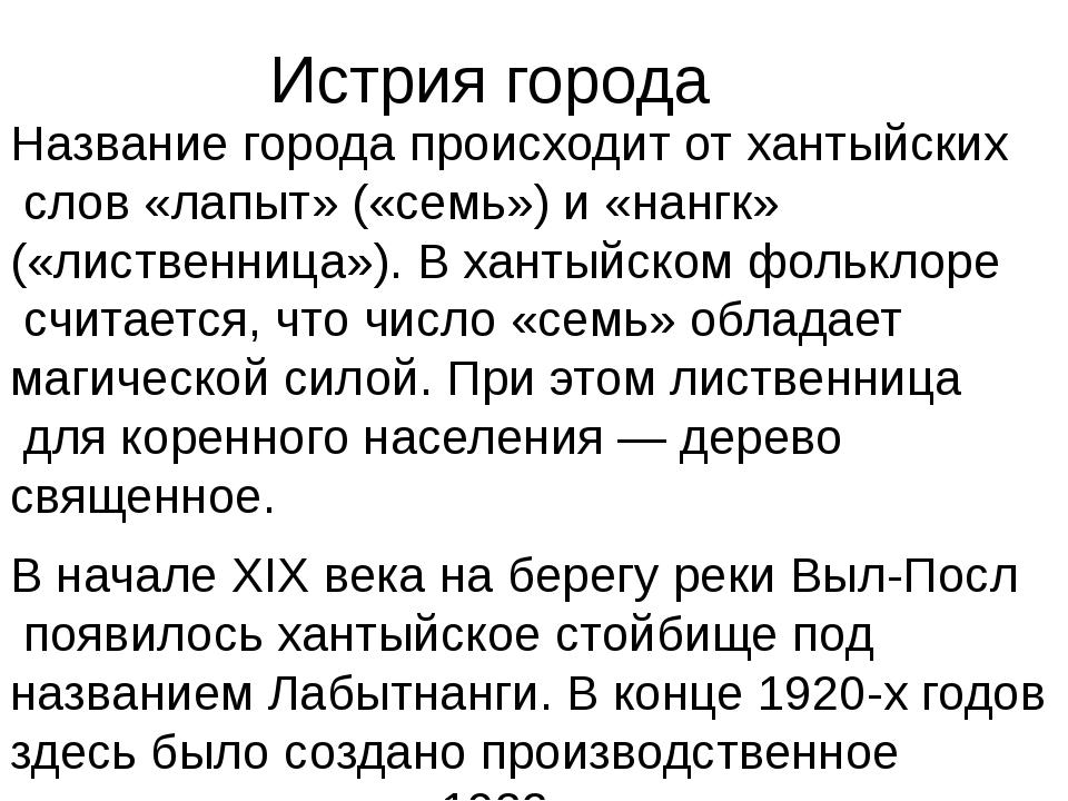 Истрия города Название города происходит отхантыйскихслов «лапыт» («семь»)...