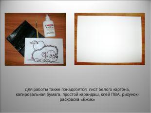 Для работы также понадобятся: лист белого картона, капировальная бумага, прос