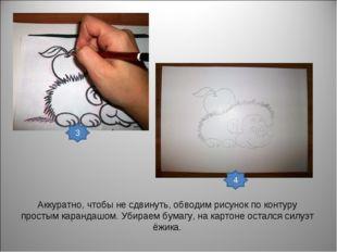 Аккуратно, чтобы не сдвинуть, обводим рисунок по контуру простым карандашом.