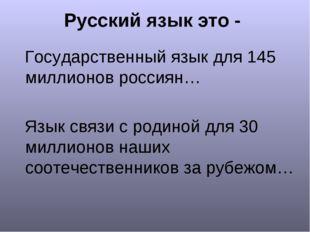 Русский язык это - Государственный язык для 145 миллионов россиян… Язык связи