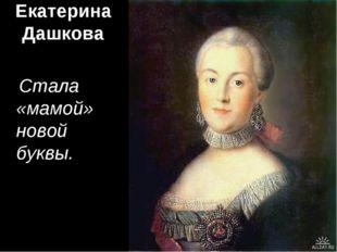 Екатерина Дашкова Стала «мамой» новой буквы.