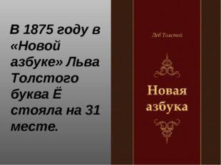 В 1875 году в «Новой азбуке» Льва Толстого буква Ё стояла на 31 месте.