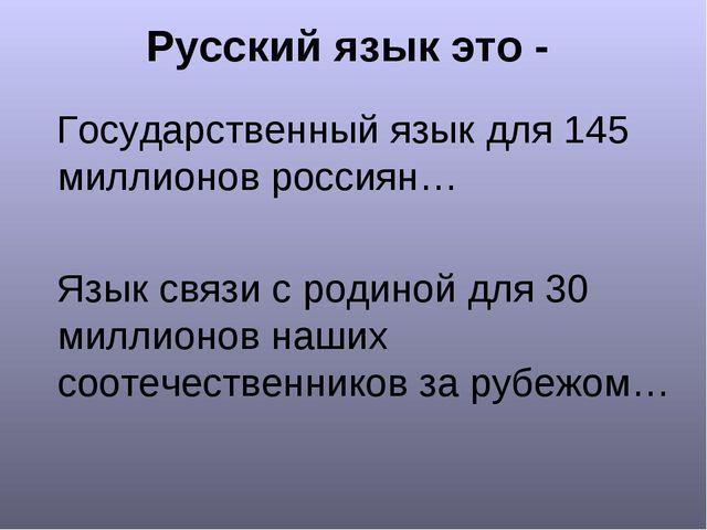 Русский язык это - Государственный язык для 145 миллионов россиян… Язык связи...
