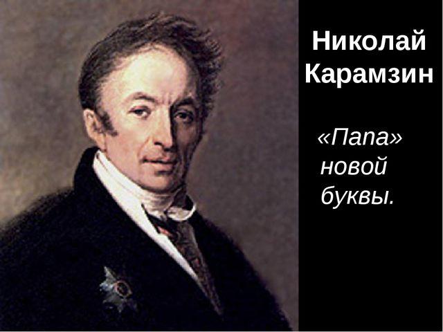 Николай Карамзин «Папа» новой буквы.
