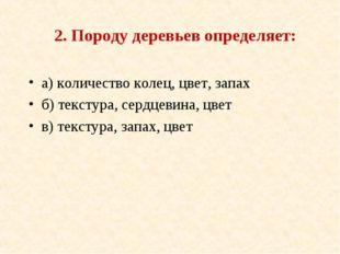 2. Породу деревьев определяет: а) количество колец, цвет, запах б) текстура,
