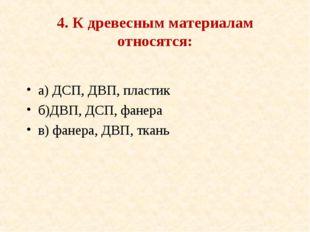4. К древесным материалам относятся: а) ДСП, ДВП, пластик б)ДВП, ДСП, фанера