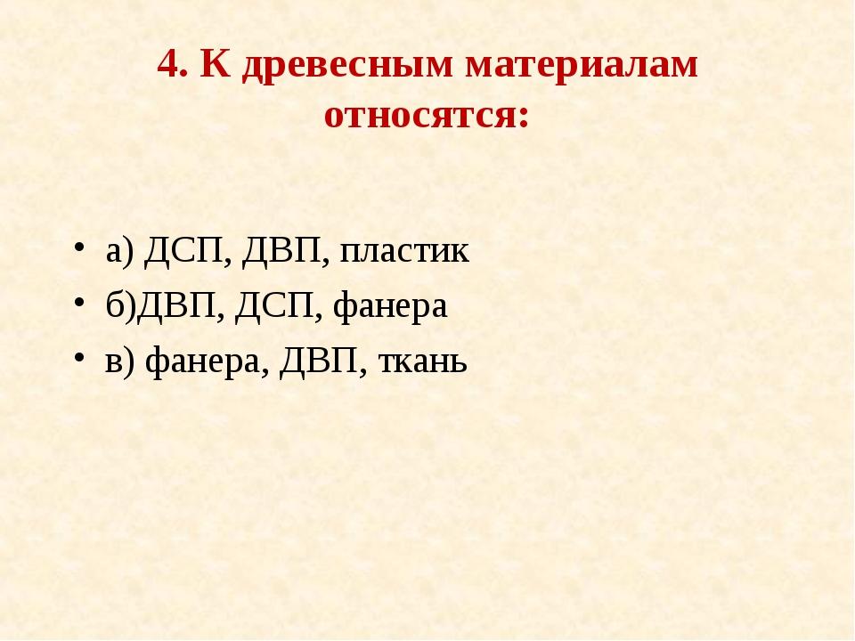 4. К древесным материалам относятся: а) ДСП, ДВП, пластик б)ДВП, ДСП, фанера...