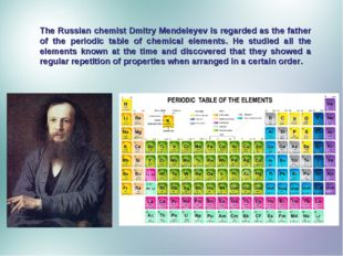 The Russian chemist Dmitry Mendeleyev is regarded as the father of the period