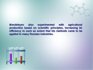 Mendeleyev also experimented with agricultural production based on scientific