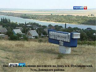 После войны Калинин поселился на Дону, в х. Пухляковский, Усть-Донецкого райо