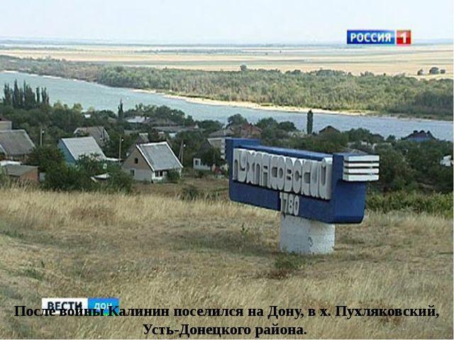 После войны Калинин поселился на Дону, в х. Пухляковский, Усть-Донецкого райо...